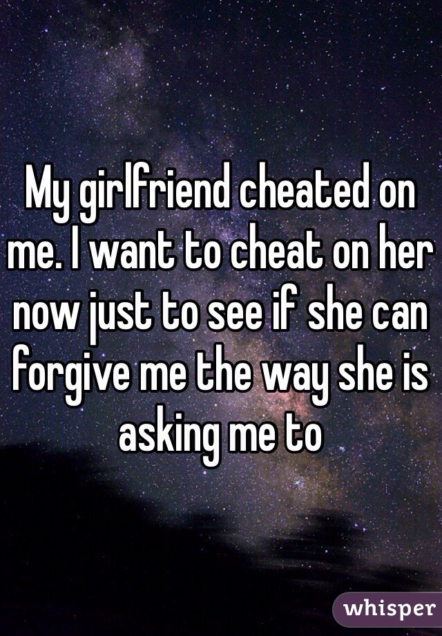 My girlfriend cheated on me. I want to cheat on her now just to see if she can forgive me the way she is asking me to