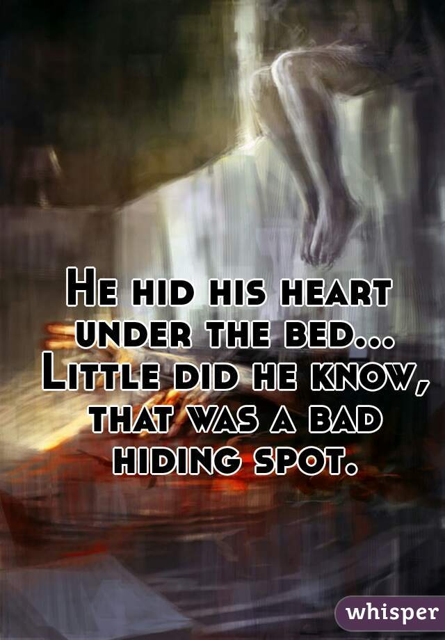 He hid his heart under the bed... Little did he know, that was a bad hiding spot.