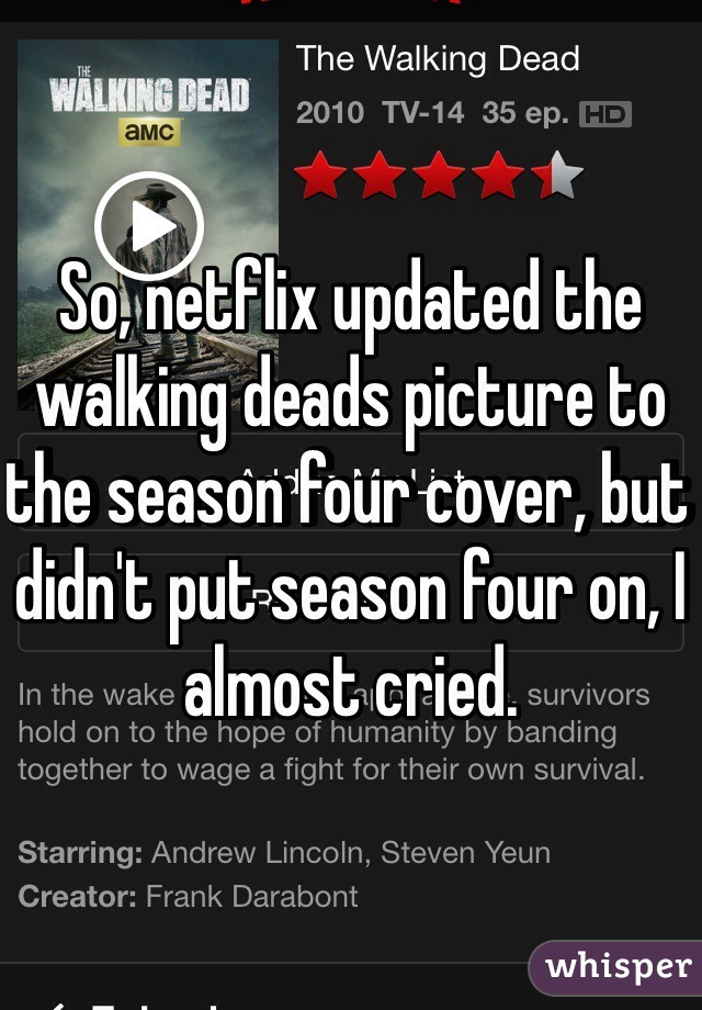 So, netflix updated the walking deads picture to the season four cover, but didn't put season four on, I almost cried.