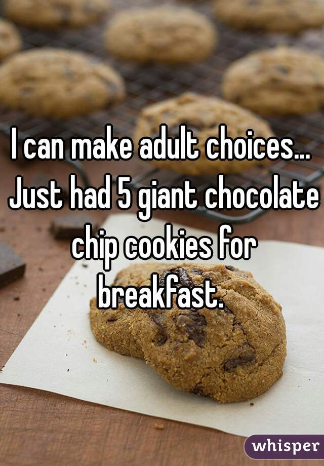 I can make adult choices... Just had 5 giant chocolate chip cookies for breakfast.