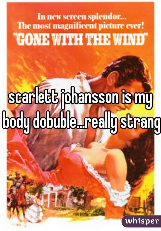 scarlett johansson is my body dobuble...really strange