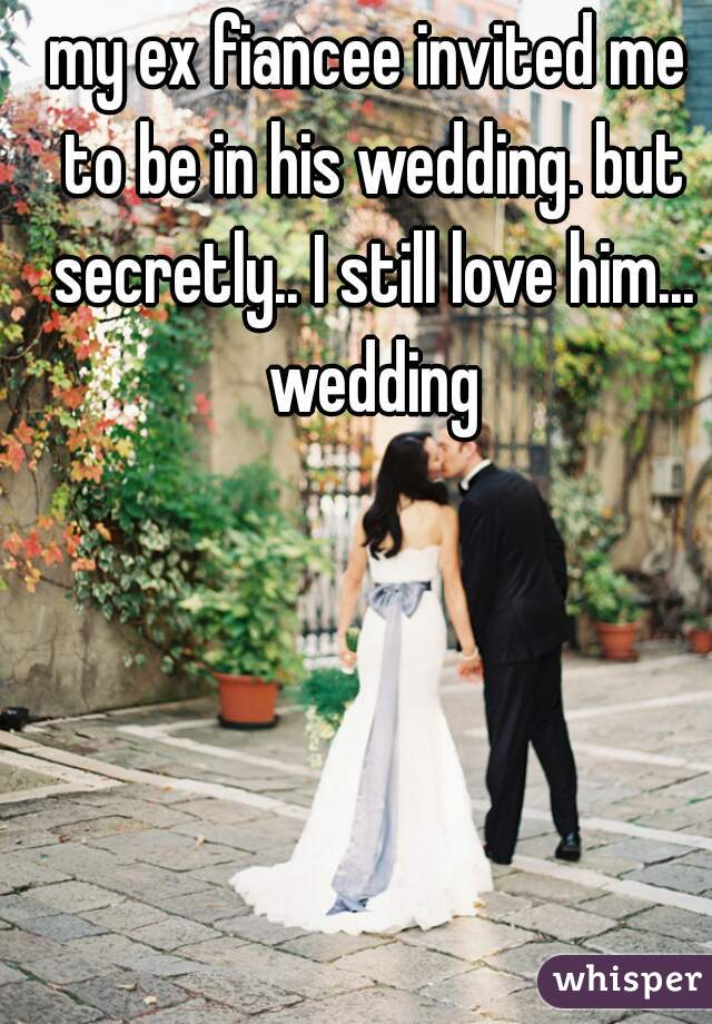 my ex fiancee invited me to be in his wedding. but secretly.. I still love him... wedding