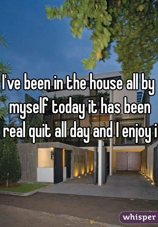 I've been in the house all by myself today it has been real quit all day and I enjoy it