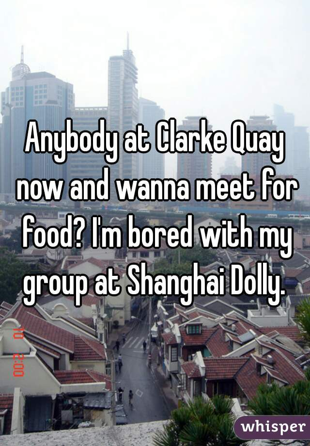 Anybody at Clarke Quay now and wanna meet for food? I'm bored with my group at Shanghai Dolly.
