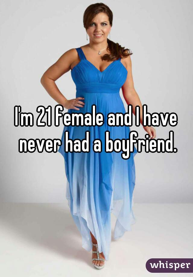 I'm 21 female and I have never had a boyfriend.