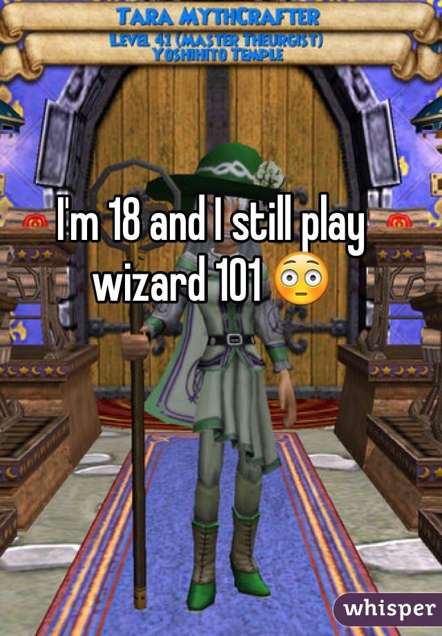 I'm 18 and I still play wizard 101 😳