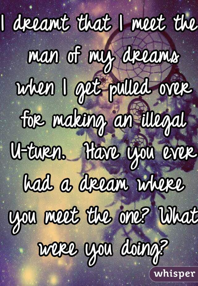 I dreamt that I meet the man of my dreams when I get pulled over for making an illegal U-turn.  Have you ever had a dream where you meet the one? What were you doing?