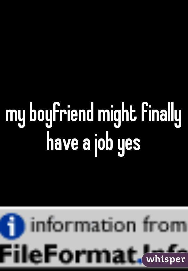 my boyfriend might finally have a job yes