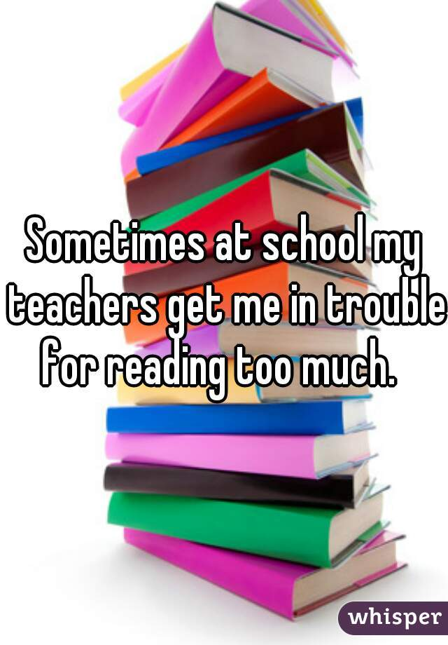 Sometimes at school my teachers get me in trouble for reading too much.