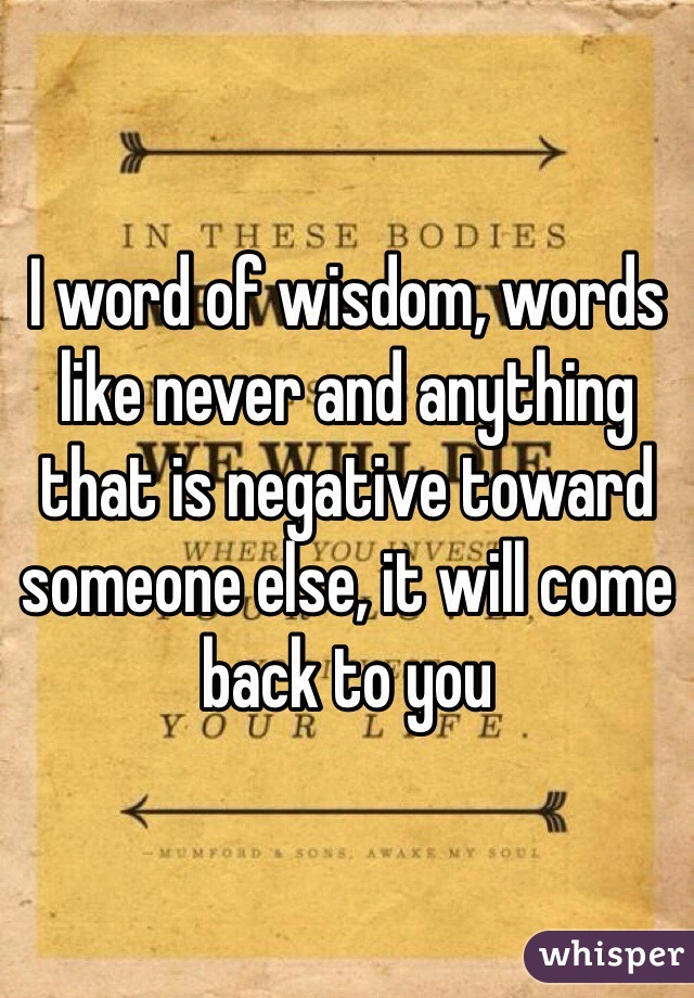 I word of wisdom, words like never and anything that is negative toward someone else, it will come back to you