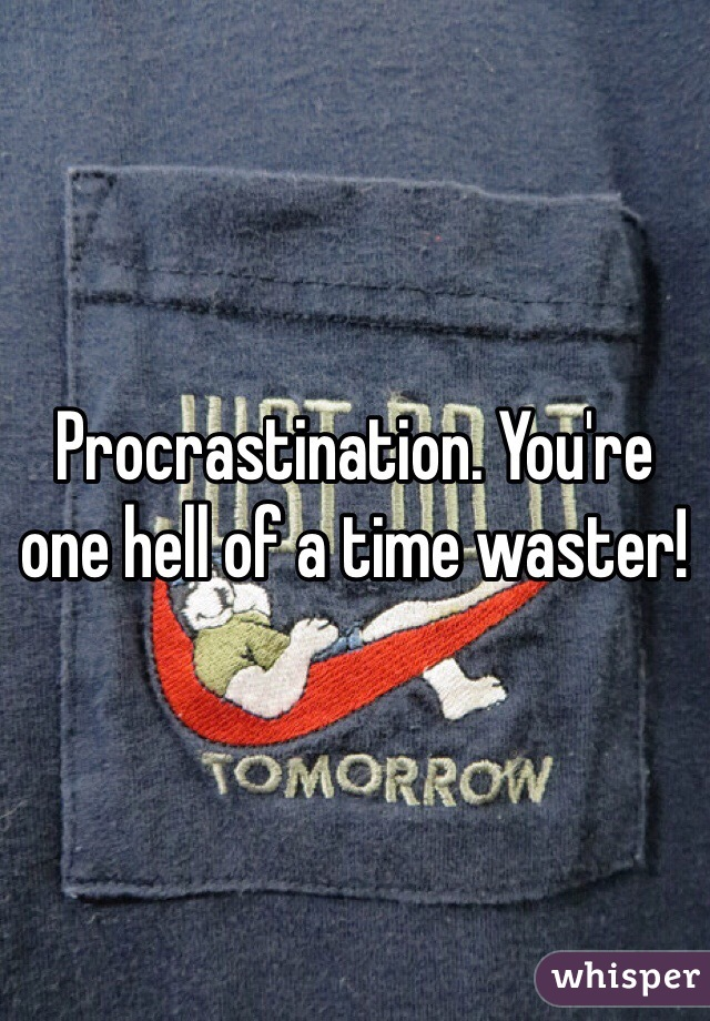 Procrastination. You're one hell of a time waster!