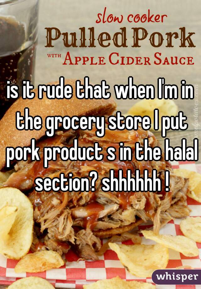 is it rude that when I'm in the grocery store I put pork product s in the halal section? shhhhhh !