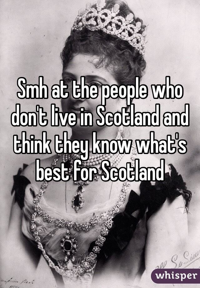 Smh at the people who don't live in Scotland and think they know what's best for Scotland