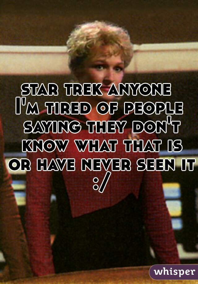star trek anyone  I'm tired of people saying they don't know what that is or have never seen it :/