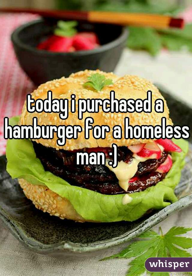 today i purchased a hamburger for a homeless man :)