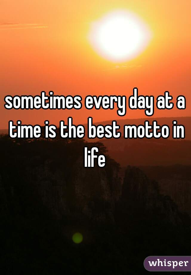 sometimes every day at a time is the best motto in life
