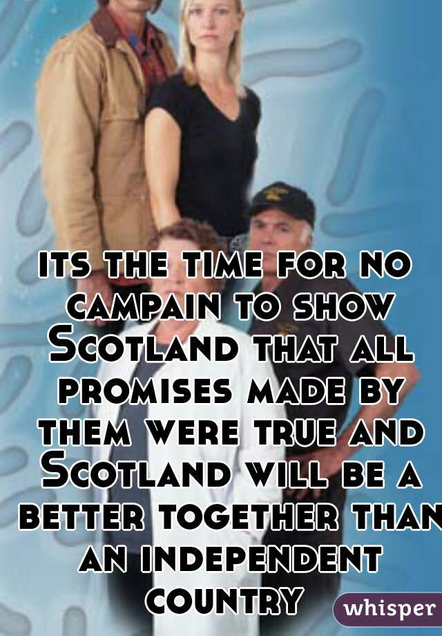 its the time for no campain to show Scotland that all promises made by them were true and Scotland will be a better together than an independent country
