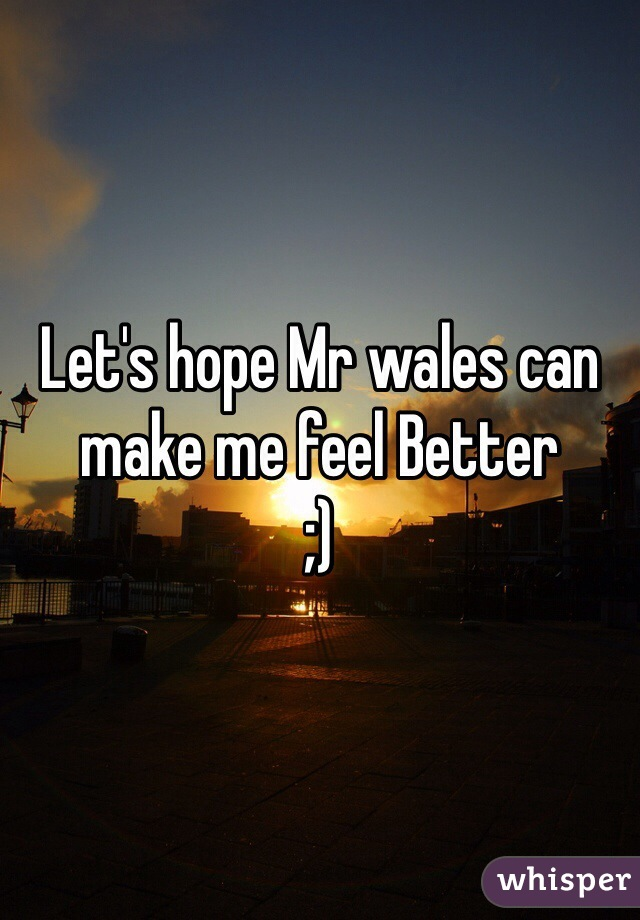 Let's hope Mr wales can make me feel Better  ;)