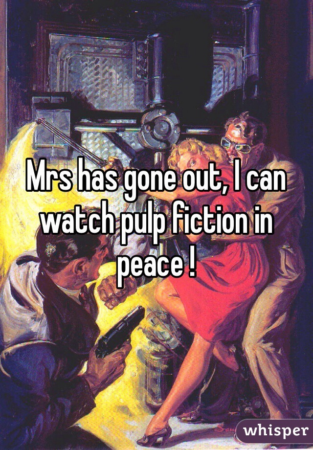 Mrs has gone out, I can watch pulp fiction in peace !