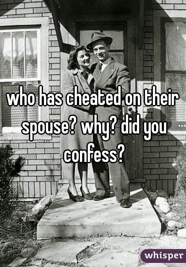 who has cheated on their spouse? why? did you confess?