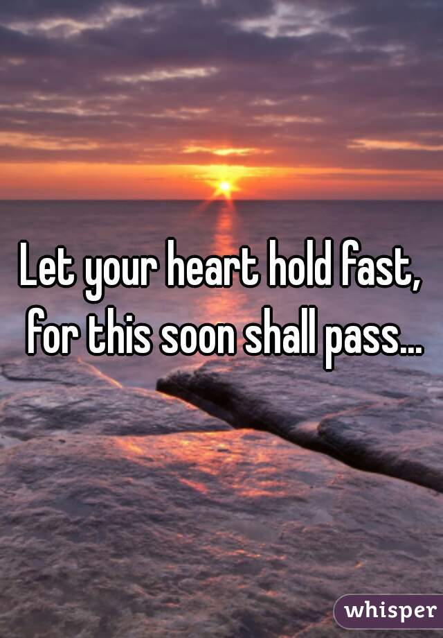 Let your heart hold fast, for this soon shall pass...