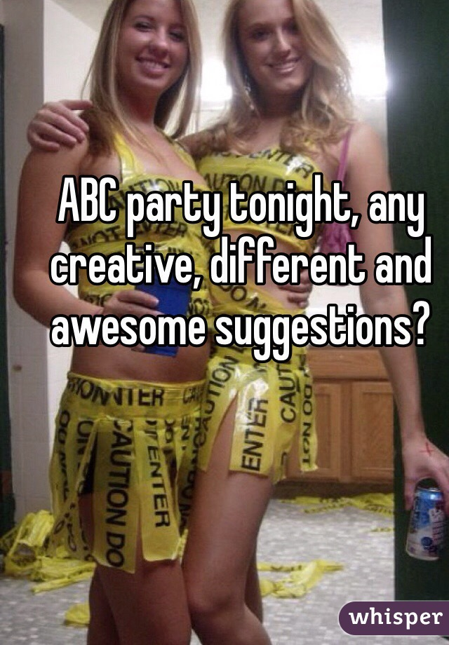 ABC party tonight, any creative, different and awesome suggestions?