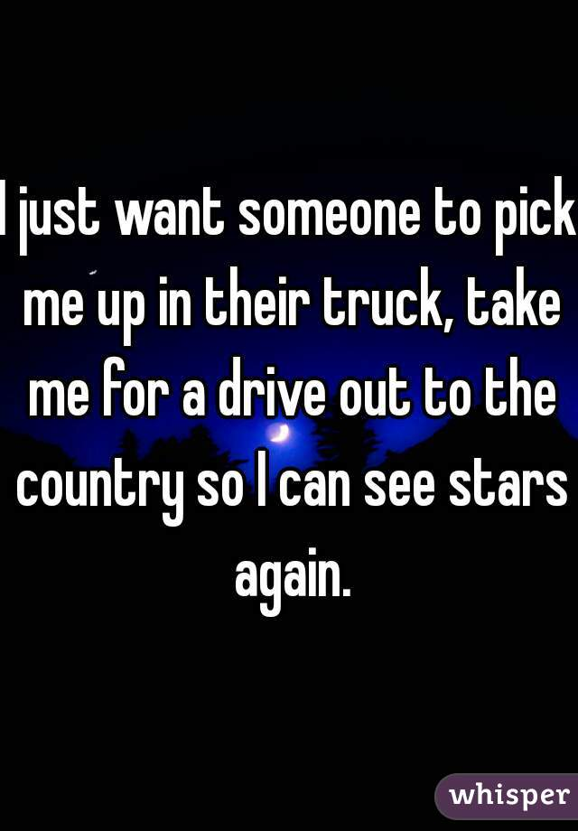 I just want someone to pick me up in their truck, take me for a drive out to the country so I can see stars again.