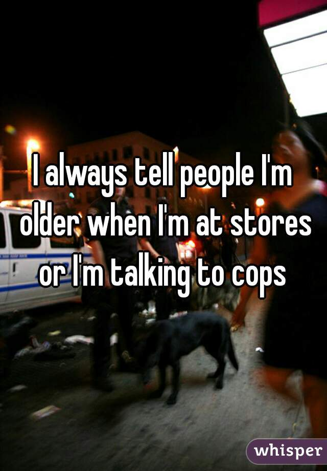 I always tell people I'm older when I'm at stores or I'm talking to cops