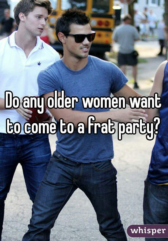 Do any older women want to come to a frat party?