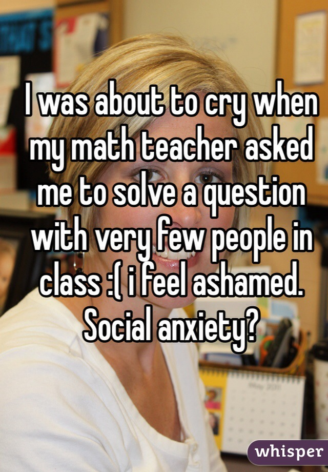 I was about to cry when my math teacher asked me to solve a question with very few people in class :( i feel ashamed. Social anxiety?