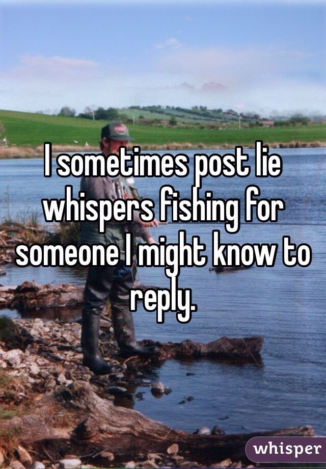 I sometimes post lie whispers fishing for someone I might know to reply.