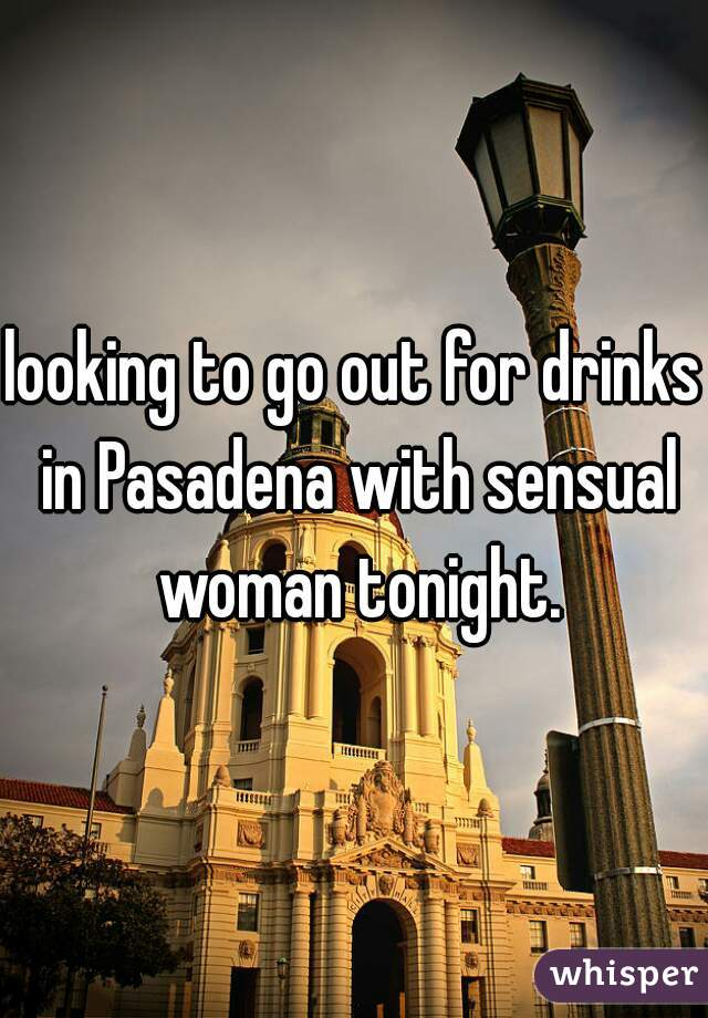 looking to go out for drinks in Pasadena with sensual woman tonight.