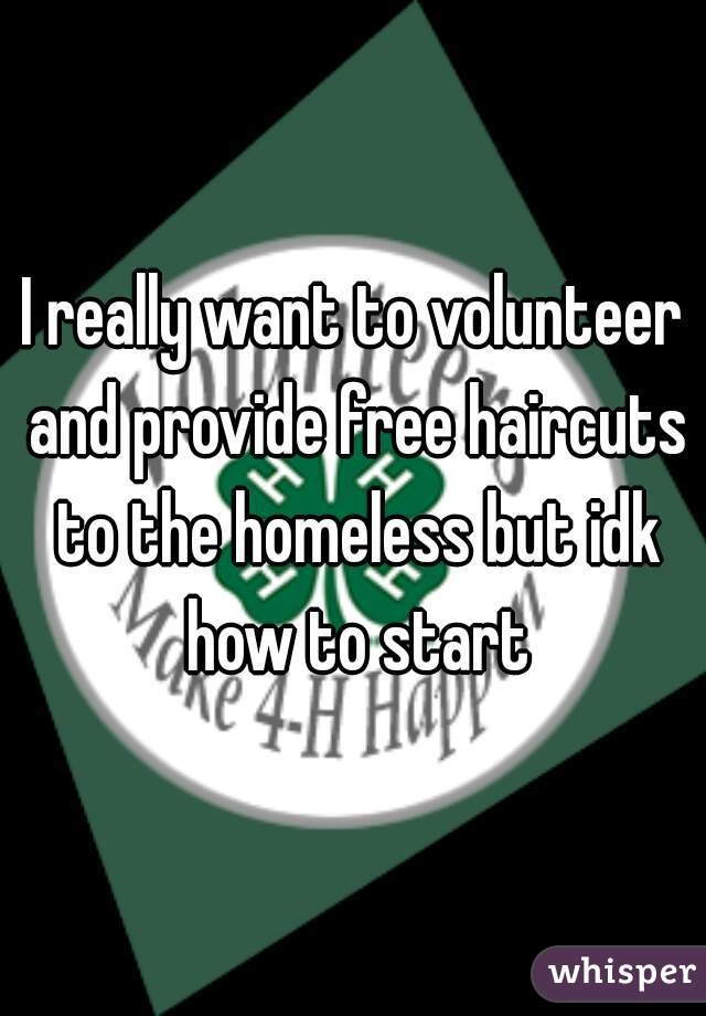 I really want to volunteer and provide free haircuts to the homeless but idk how to start