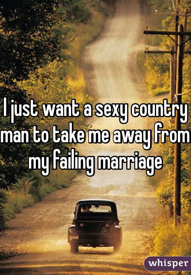 I just want a sexy country man to take me away from my failing marriage