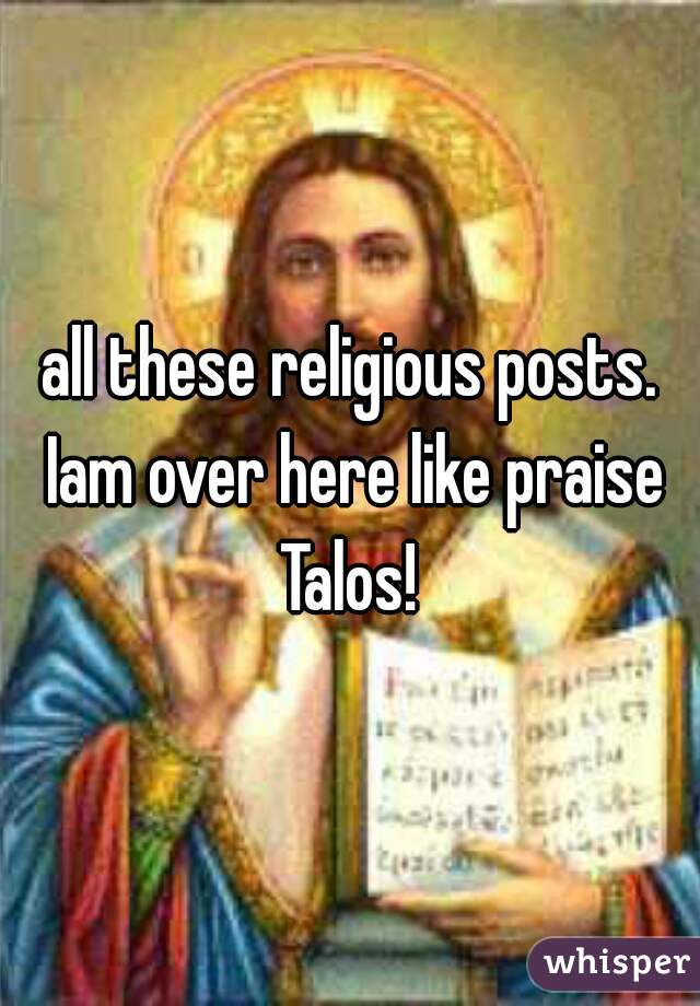 all these religious posts. Iam over here like praise Talos!
