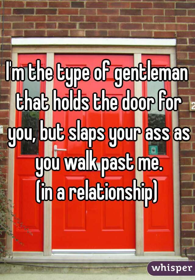 I'm the type of gentleman that holds the door for you, but slaps your ass as you walk past me. (in a relationship)
