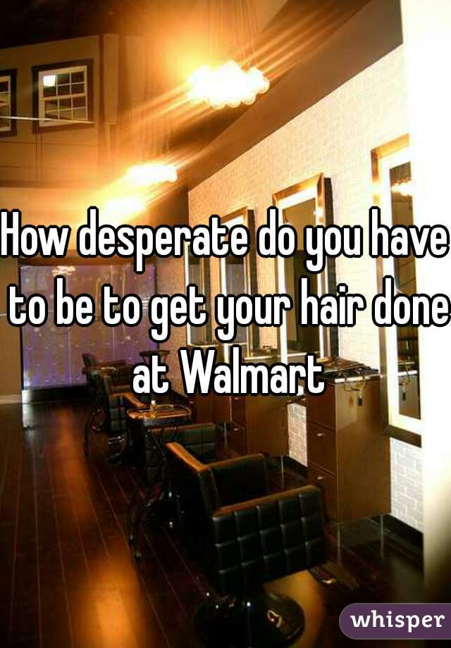 How desperate do you have to be to get your hair done at Walmart