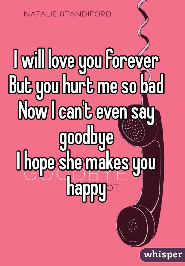 I will love you forever But you hurt me so bad Now I can't even say goodbye I hope she makes you happy