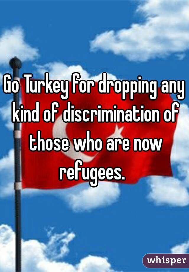 Go Turkey for dropping any kind of discrimination of those who are now refugees.