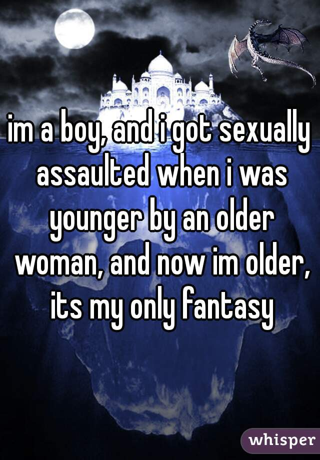 im a boy, and i got sexually assaulted when i was younger by an older woman, and now im older, its my only fantasy