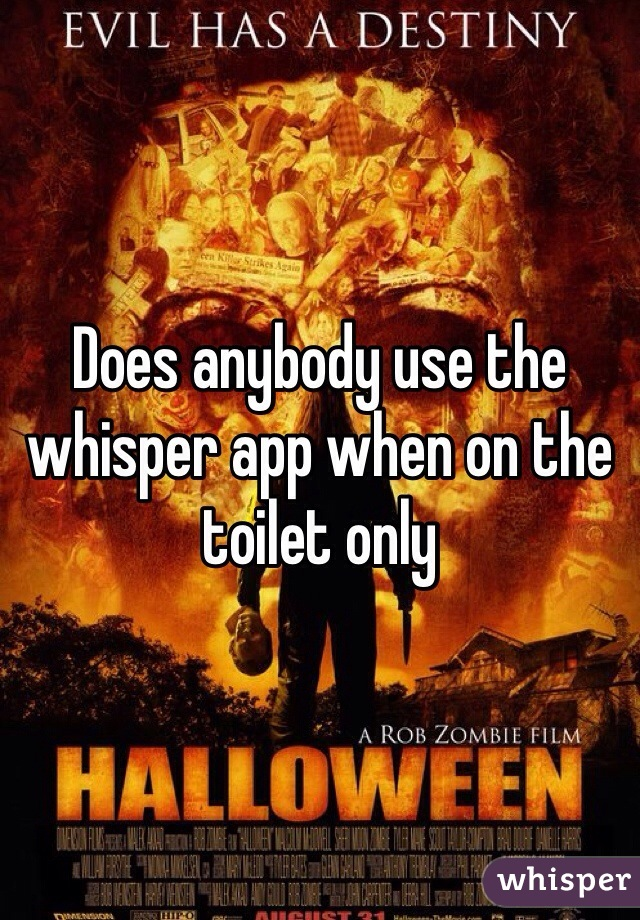 Does anybody use the whisper app when on the toilet only