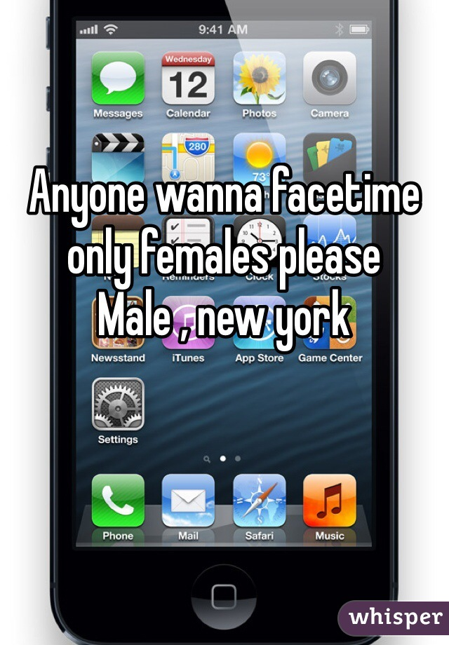 Anyone wanna facetime only females please  Male , new york