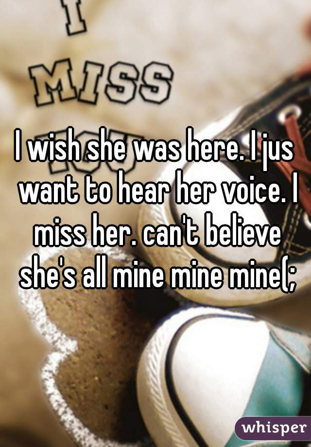 I wish she was here. I jus want to hear her voice. I miss her. can't believe she's all mine mine mine(;