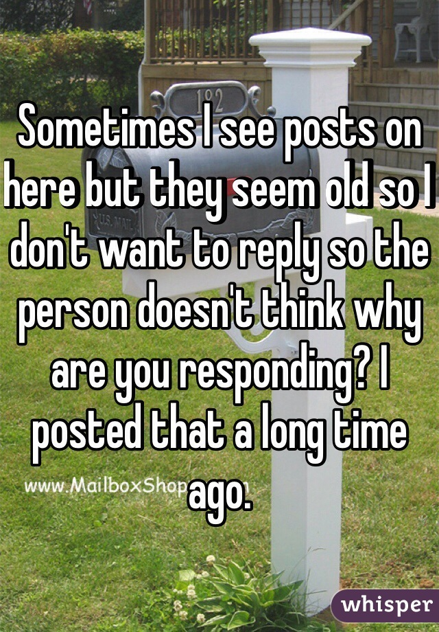 Sometimes I see posts on here but they seem old so I don't want to reply so the person doesn't think why are you responding? I posted that a long time ago.