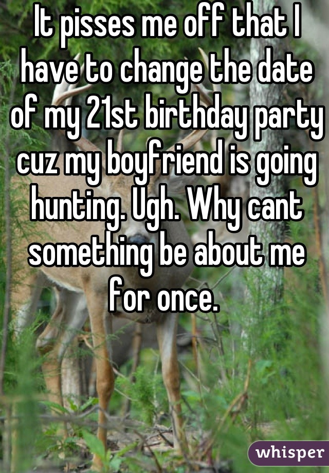 It pisses me off that I have to change the date of my 21st birthday party cuz my boyfriend is going hunting. Ugh. Why cant something be about me for once.