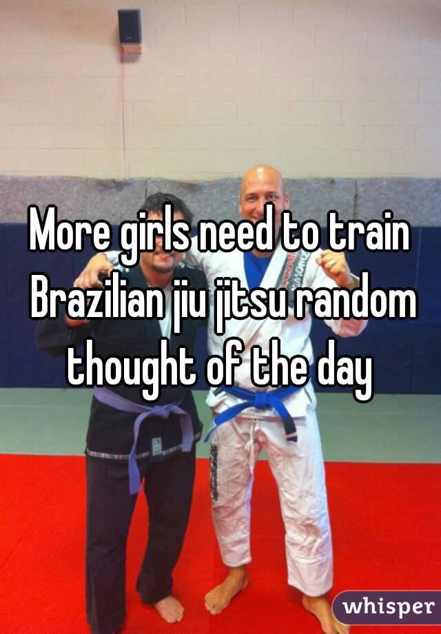 More girls need to train Brazilian jiu jitsu random thought of the day