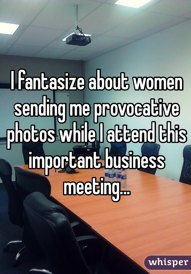 I fantasize about women sending me provocative photos while I attend this important business meeting...