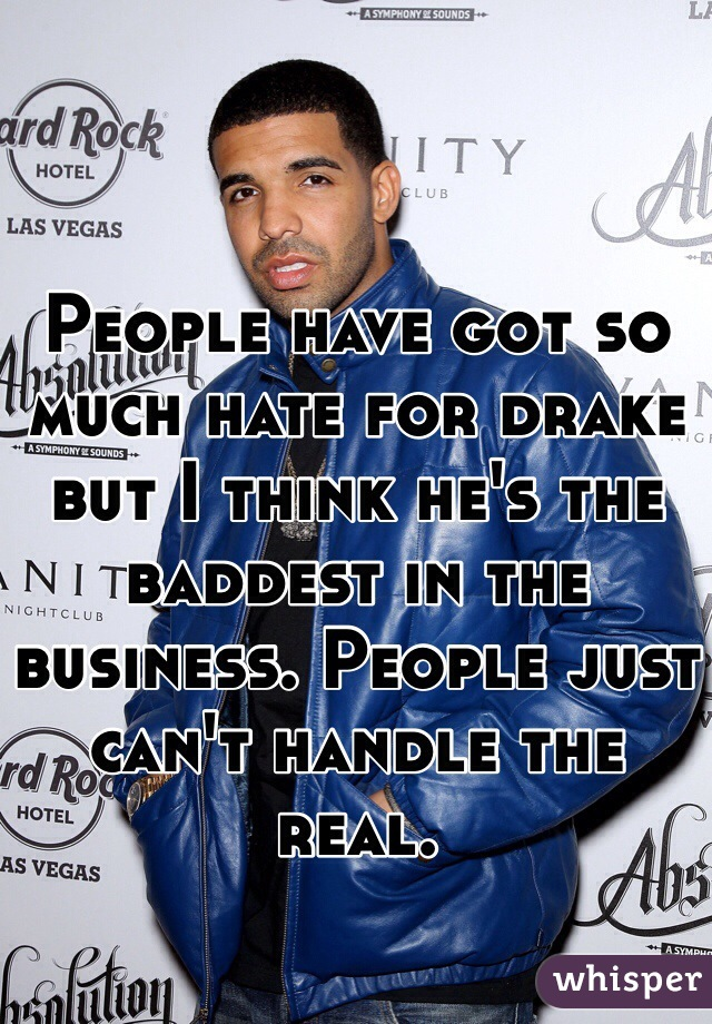 People have got so much hate for drake but I think he's the baddest in the business. People just can't handle the real.