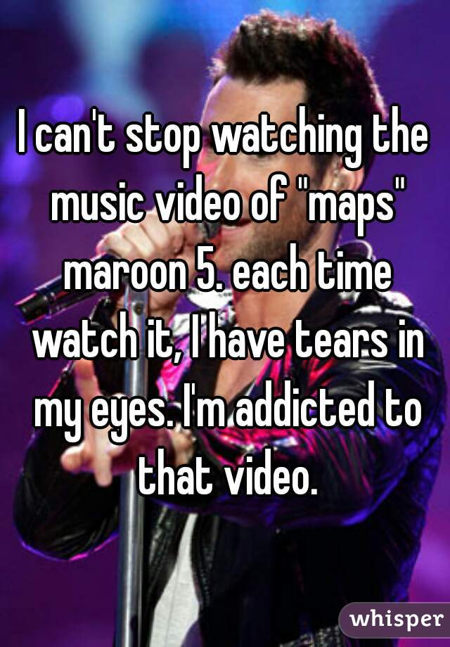 """I can't stop watching the music video of """"maps"""" maroon 5. each time watch it, I have tears in my eyes. I'm addicted to that video."""