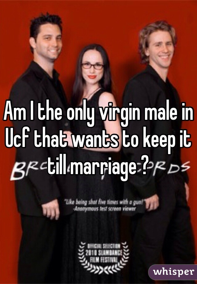 Am I the only virgin male in Ucf that wants to keep it till marriage ?